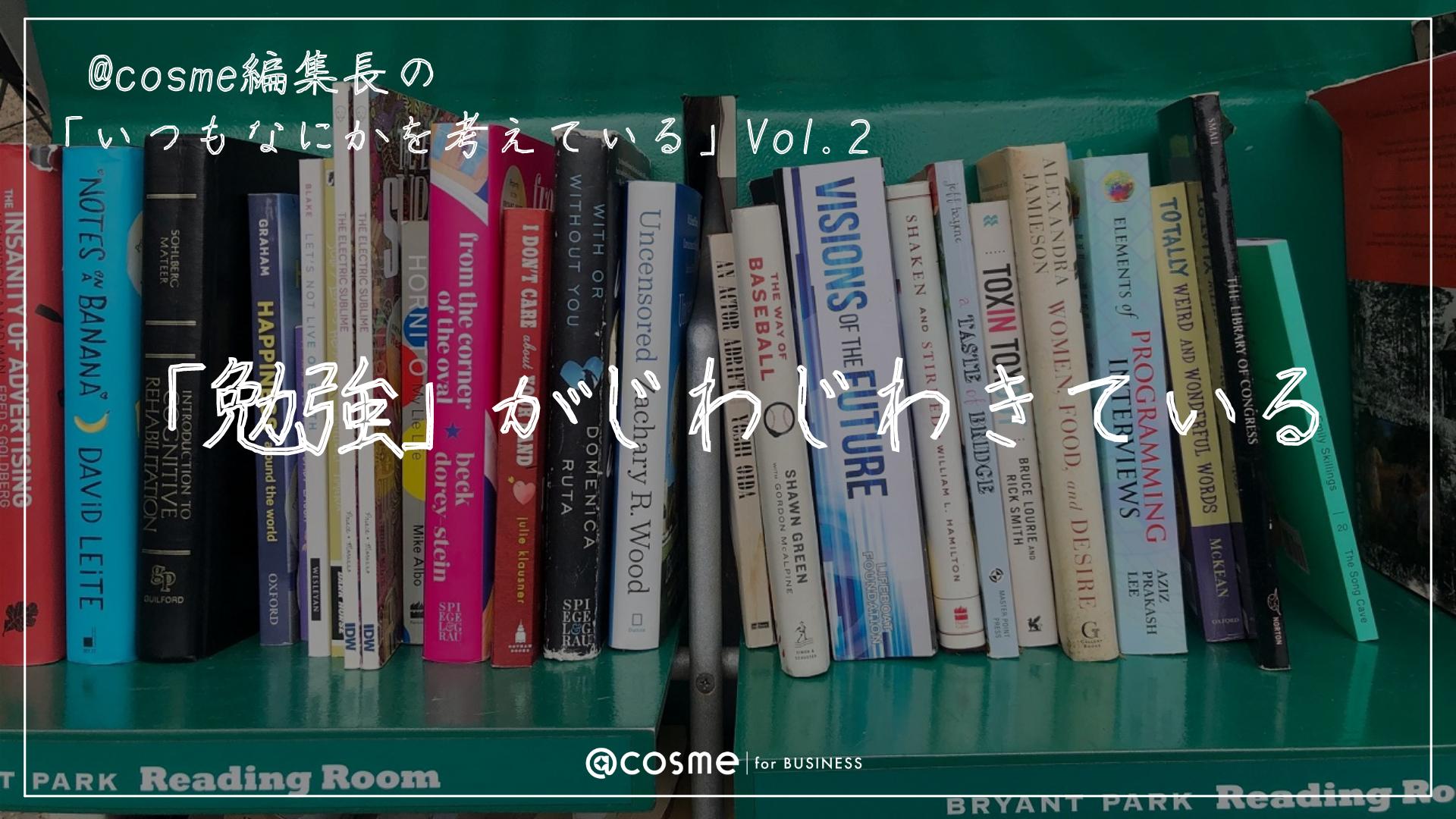 「勉強」がじわじわきている|連載:@cosme編集長の「いつもなにかを考えている」Vol.2 サムネイル画像